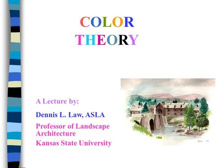 COLORTHEORYCOLORTHEORY A Lecture by: Dennis L. Law, ASLA Professor of Landscape Architecture Kansas State University.
