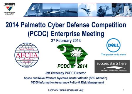 2014 Palmetto Cyber Defense Competition (PCDC) Enterprise Meeting 27 February 2014 Jeff Sweeney PCDC Director Space and Naval Warfare Systems Center Atlantic.