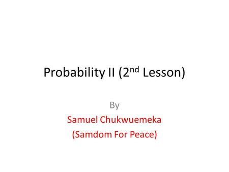 Probability II (2 nd Lesson) By Samuel Chukwuemeka (Samdom For Peace)
