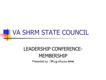 VA SHRM STATE COUNCIL LEADERSHIP CONFERENCE- MEMBERSHIP Presented by: Woody Sanders, SPHR.