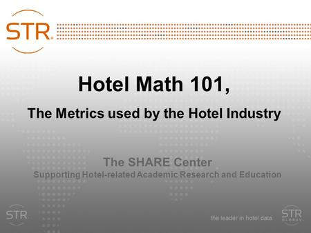 Hotel Math 101, The Metrics used by the Hotel Industry The SHARE Center Supporting Hotel-related Academic Research and Education.