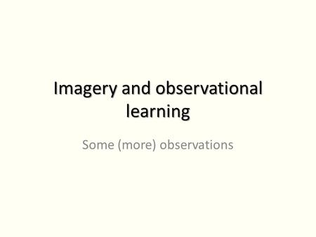 Imagery and observational learning Some (more) observations.