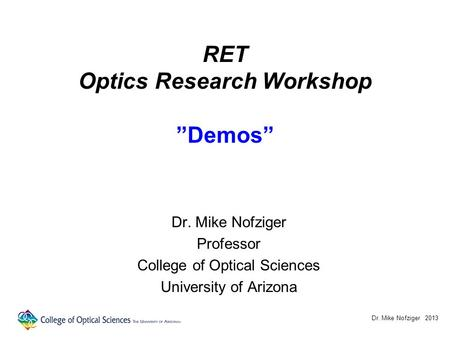 "RET Optics Research Workshop ""Demos"" Dr. Mike Nofziger Professor College of Optical Sciences University of Arizona Dr. Mike Nofziger 2013."