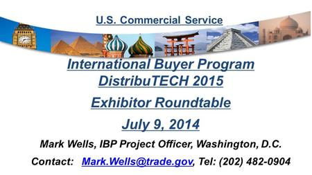 U.S. Commercial Service International Buyer Program DistribuTECH 2015 Exhibitor Roundtable July 9, 2014 Mark Wells, IBP Project Officer, Washington, D.C.