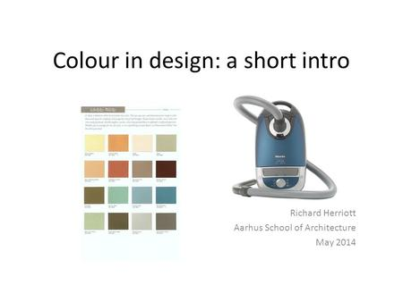 Colour in design: a short intro Richard Herriott Aarhus School of Architecture May 2014.
