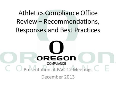 Athletics Compliance Office Review – Recommendations, Responses and Best Practices Presentation at PAC-12 Meetings December 2013.