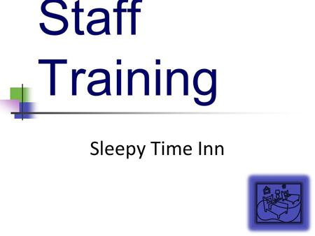 Staff Training Sleepy Time Inn. Welcome and Introduction Welcome all old and new staff members! Learn about Sleepy Time Inn Improve your knowledge of.