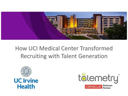 @talemetry  University of California Irvine Medical Center: Success Story How UCI Medical Center Transformed Recruiting with Talent Generation.