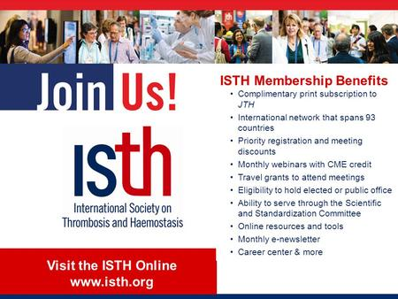 Visit the ISTH Online www.isth.org ISTH Membership Benefits Complimentary print subscription to JTH International network that spans 93 countries Priority.