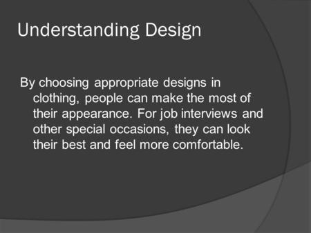 Understanding Design By choosing appropriate designs in clothing, people can make the most of their appearance. For job interviews and other special occasions,