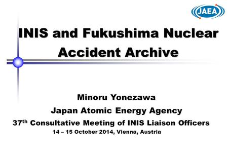 INIS and Fukushima Nuclear Accident Archive Minoru Yonezawa Japan Atomic Energy Agency 37 th Consultative Meeting of INIS Liaison Officers 14 – 15 October.