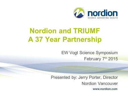 Www.nordion.com Nordion and TRIUMF A 37 Year Partnership EW Vogt Science Symposium February 7 th 2015 Presented by: Jerry Porter, Director Nordion Vancouver.