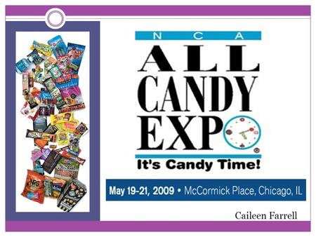 Caileen Farrell. The Largest Confectionery and Snack Trade Show in the Americas! What: The NCA All Candy Expo-the 12 th annual expo  Purpose: represent.
