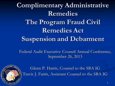 Complimentary Administrative Remedies The Program Fraud Civil Remedies Act Suspension and Debarment Federal Audit Executive Council Annual Conference,