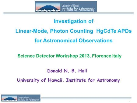 . Investigation of Linear-Mode, Photon Counting HgCdTe APDs for Astronomical Observations Donald N. B. Hall University of Hawaii, Institute for Astronomy.