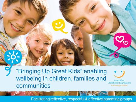 "Facilitating reflective, respectful & effective parenting groups ""Bringing Up Great Kids"" enabling wellbeing in children, families and communities."