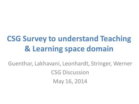 CSG Survey to understand Teaching & Learning space domain Guenthar, Lakhavani, Leonhardt, Stringer, Werner CSG Discussion May 16, 2014.