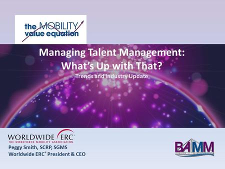 Peggy Smith, SCRP, SGMS Worldwide ERC ® President & CEO Managing Talent Management: What's Up with That? Trends and Industry Update.