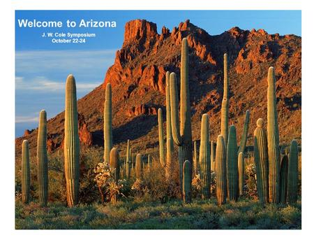 Welcome to Arizona J. W. Cole Symposium October 22-24.