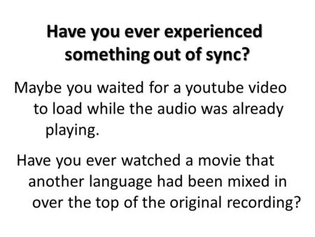 Maybe you waited for a youtube video to load while the audio was already playing. Have you ever experienced something out of sync? something out of sync?