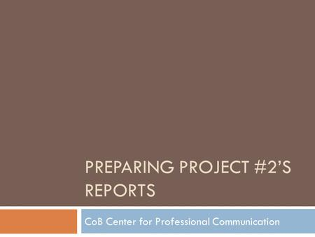 PREPARING PROJECT #2'S REPORTS CoB Center for Professional Communication.