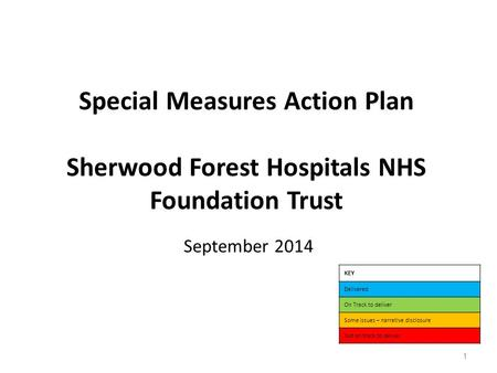 Special Measures Action Plan Sherwood Forest Hospitals NHS Foundation Trust September 2014 KEY Delivered On Track to deliver Some issues – narrative disclosure.