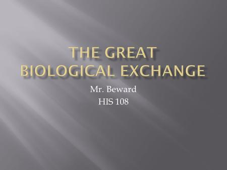 Mr. Beward HIS 108.  European contacts with the New World began a diffusion of cultures unlike any known in the world  Beyond culture, it was a diffusion.