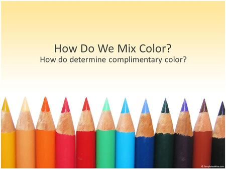 How Do We Mix Color? How do determine complimentary color?