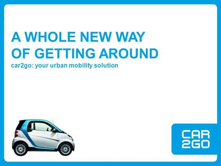 A WHOLE NEW WAY OF GETTING AROUND car2go: your urban mobility solution.