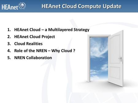 HEAnet Cloud Compute Update 1.HEAnet Cloud – a Multilayered Strategy 2.HEAnet Cloud Project 3.Cloud Realities 4.Role of the NREN – Why Cloud ? 5.NREN Collaboration.