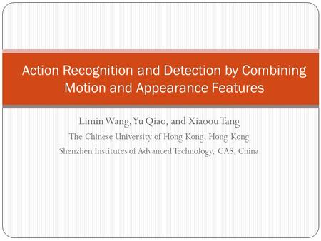 Limin Wang, Yu Qiao, and Xiaoou Tang The Chinese University of Hong Kong, Hong Kong Shenzhen Institutes of Advanced Technology, CAS, China Action Recognition.