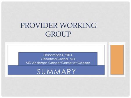 SUMMARY PROVIDER WORKING GROUP December 4, 2014 Generosa Grana, MD MD Anderson Cancer Center at Cooper.
