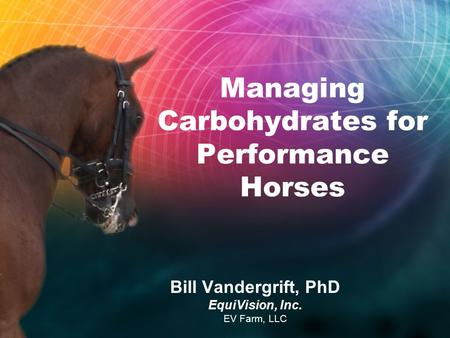 Managing Carbohydrates for Performance Horses Bill Vandergrift, PhD EquiVision, Inc. EV Farm, LLC.
