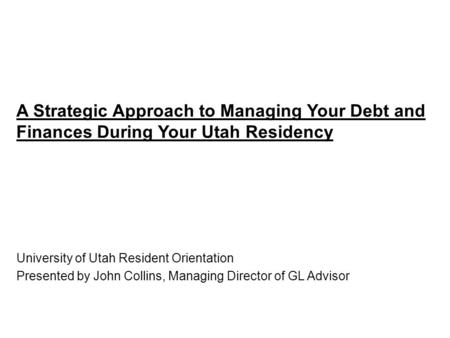 A Strategic Approach to Managing Your Debt and Finances During Your Utah Residency University of Utah Resident Orientation Presented by John Collins, Managing.