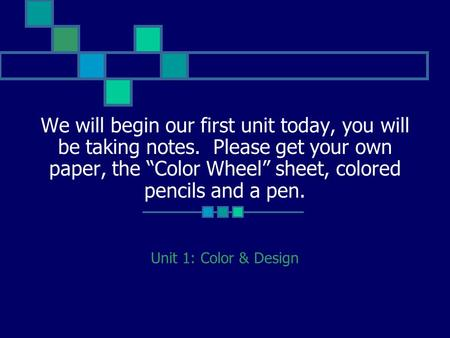 "We will begin our first unit today, you will be taking notes. Please get your own paper, the ""Color Wheel"" sheet, colored pencils and a pen. Unit 1: Color."