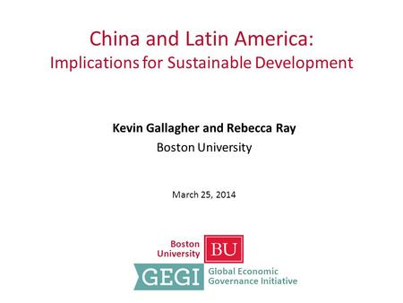 China and Latin America: Implications for Sustainable Development Kevin Gallagher and Rebecca Ray Boston University March 25, 2014 Boston University Global.