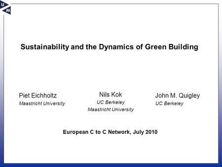 Sustainability and the Dynamics of Green Building Nils Kok UC Berkeley Maastricht University John M. Quigley UC Berkeley Piet Eichholtz Maastricht University.