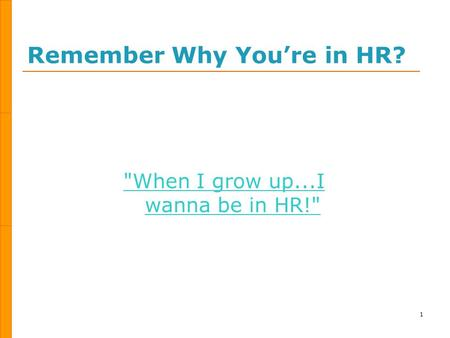 Remember Why You're in HR? 1 When I grow up...I wanna be in HR!