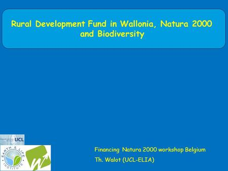 Rural Development Fund in Wallonia, Natura 2000 and Biodiversity Financing Natura 2000 workshop Belgium Th. Walot (UCL-ELIA)