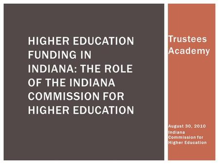 Trustees Academy August 30, 2010 Indiana Commission for Higher Education HIGHER EDUCATION FUNDING IN INDIANA: THE ROLE OF THE INDIANA COMMISSION FOR HIGHER.