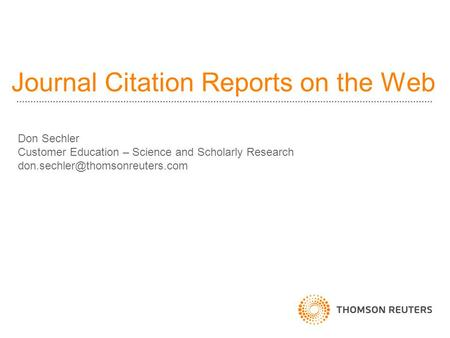 Journal Citation Reports on the Web Don Sechler Customer Education – Science and Scholarly Research