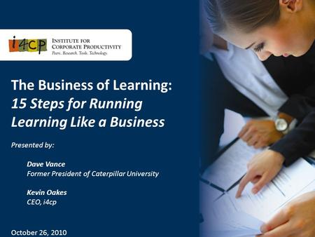 1 The Business of Learning: 15 Steps for Running Learning Like a Business Presented by: Dave Vance Former President of Caterpillar University Kevin Oakes.