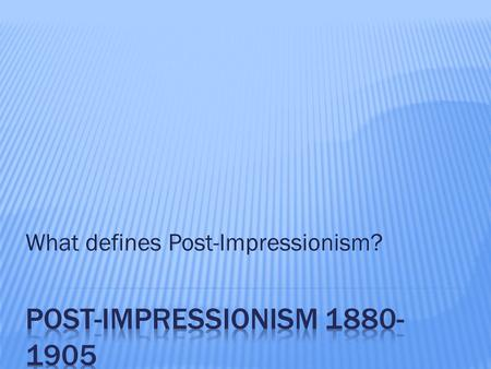 What defines Post-Impressionism?. 1) Name four famous post-impressionistic artists? Van Gogh, Cezanne, Seurat, and Gauguin 2) Give one definitive style.