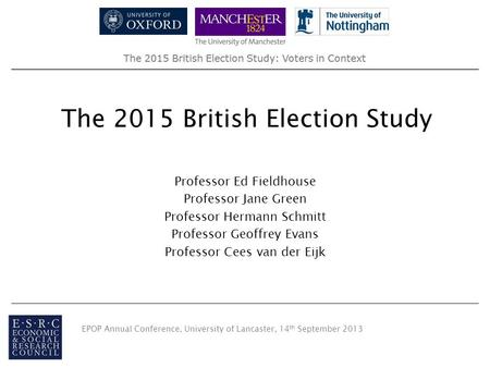 The 2015 British Election Study: Voters in Context The 2015 British Election Study Professor Ed Fieldhouse Professor Jane Green Professor Hermann Schmitt.