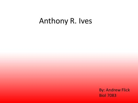 Anthony R. Ives By: Andrew Flick Biol 7083. Outline Background Community Interactions Predator-Prey Dynamics Phylogenetic Correlation Population Fluctuations.