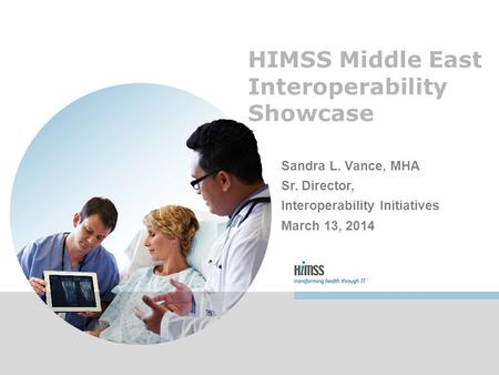 HIMSS Middle East Interoperability Showcase Sandra L. Vance, MHA Sr. Director, Interoperability Initiatives March 13, 2014.