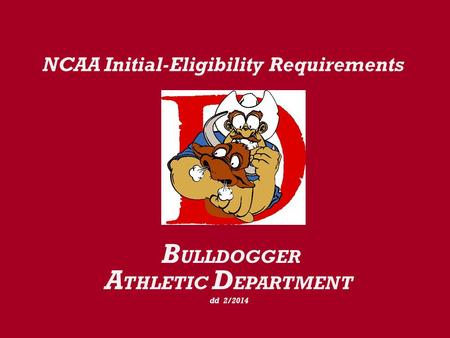 NCAA Initial-Eligibility Requirements B ULLDOGGER A THLETIC D EPARTMENT dd 2/2014.