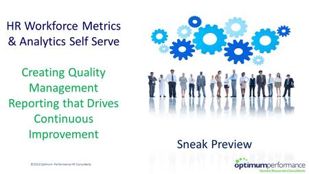 HR Workforce Metrics & Analytics Self Serve Creating Quality Management Reporting that Drives Continuous Improvement ©2015 Optimum Performance HR Consultants.