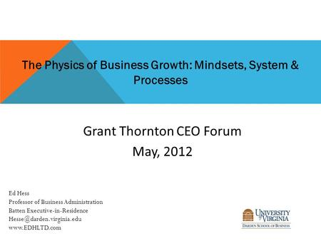 The Physics of Business Growth: Mindsets, System & Processes Grant Thornton CEO Forum May, 2012 Ed Hess Professor of Business Administration Batten Executive-in-Residence.