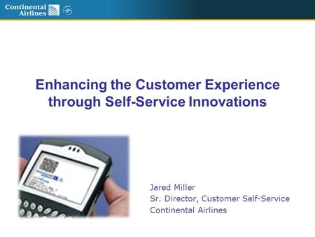 Enhancing the Customer Experience through Self-Service Innovations Jared Miller Sr. Director, Customer Self-Service Continental Airlines.